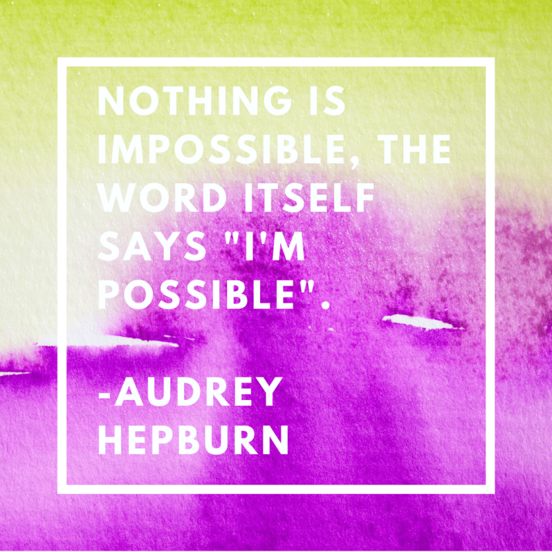 NOTHING IS IMPOSSIBLE, THE WORLD ITSELF SAYS _I'M POSSIBLE_.-AUDREY HEPBURN1